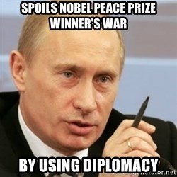 PUTIN - spoils Nobel Peace Prize Winner's war by using diplomacy