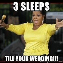 Overly-Excited Oprah!!!  - 3 sleeps  till your wedding!!!