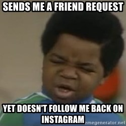 Gary Coleman II - Sends me a friend request  Yet doesn't follow me back on Instagram
