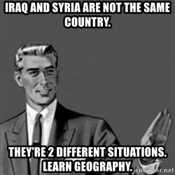 Correction Guy - Iraq and Syria are not the same country. They're 2 different situations.  Learn Geography.