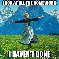 Look at all the things - LOOK AT ALL THE HOMEWORK I HAVEN'T DONE