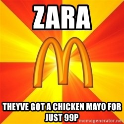 Maccas Meme - zara theyve got a chicken mayo for just 99p