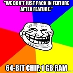 """Trollface - """"We don't just pack in feature after feature."""" 64-bit chip, 1 GB ram"""