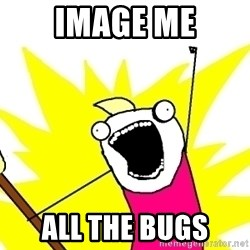X ALL THE THINGS - image me ALL THE BUGS
