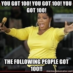 Overly-Excited Oprah!!!  - you got 100! you got 100! you got 100! The following people got 100!!