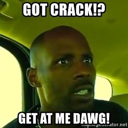 DMX - Got Crack!? GET AT ME DAWG!