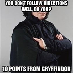 Snape - You don't follow directions well, do you? 10 points from gryffindor