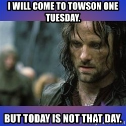 but it is not this day - I will come to Towson one Tuesday.  But today is not that day.