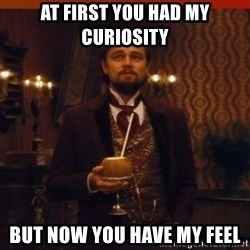 you had my curiosity dicaprio - at FIRST YOU HAD my curiosity but now you have my feel
