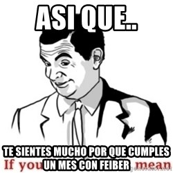 Mr.Bean - If you know what I mean - asi que.. te sientes mucho por que cumples un mes con feiber