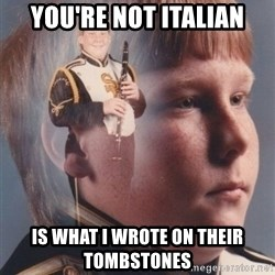 PTSD Clarinet Boy - you're not italian is what i wrote on their tombstones