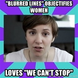 "White Feminist - ""Blurred Lines"" objectifies women Loves ""We Can't Stop"""