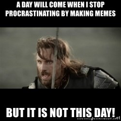 But it is not this Day ARAGORN - A day will come when I stop procrastinating by making memes but it is not this day!