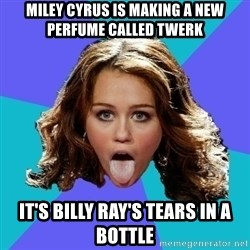 Hateful Miley Cyrus  - MILEY CYRUS IS MAKING A NEW PERFUME CALLED TWERK IT'S BILLY RAY'S TEARS IN A BOTTLE