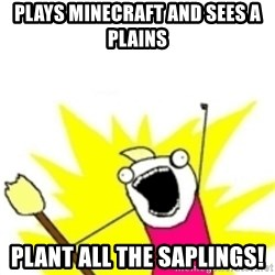 x all the y - plays minecraft and sees a plains plant ALL THE SAPLINGS!