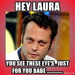 vince vaughn - Hey Laura You see these eye's , just for you babe ..............