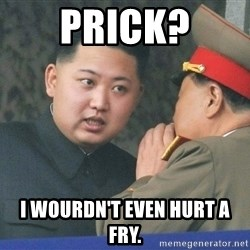 What Do You Mean....Kim Jong Un - Prick? I wourdn't even hurt a Fry.