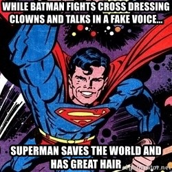 Badass Superman - while batman fights cross dressing clowns and talks in a fake voice... superman saves the world and has great hair