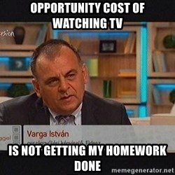 vargaistvan - opportunity cost of watching tv is not getting my homework done