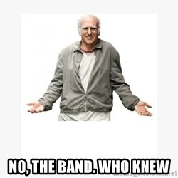 Larry David -  No, the band. Who knew