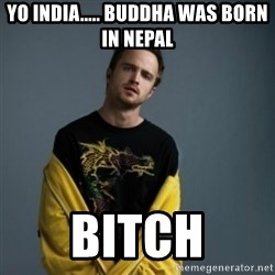 Jesse Pinkman - Yo India..... buddha was born in Nepal BITCH