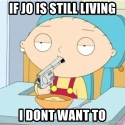 Suicide Stewie - IF JO IS STILL LIVING I DONT WANT TO
