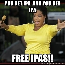 Overly-Excited Oprah!!!  - You get ipa  and you get ipa FREE IPAS!!