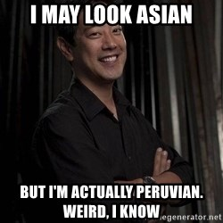 Most Interesting Geek In The World - I may look asian but I'm actually peruvian. weird, I know