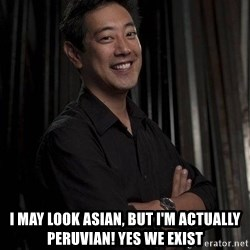 Most Interesting Geek In The World -  I may look asian, but I'm actually peruvian! yes we exist