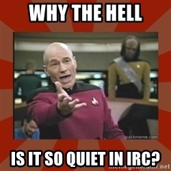 Annoyed Picard - WHY THE HELL IS IT SO QUIET IN IRC?