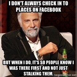 Most Interesting Man - I don't always check in to places on Facebook But when I do, it's so people know I was there first and not just stalking them.