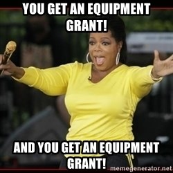 Overly-Excited Oprah!!!  - YOU GET AN EQUIPMENT GRANT! AND YOU GET AN EQUIPMENT GRANT!