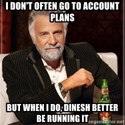 Most Interesting Man - I don't often go to account plans but when I do, dinesh better be running it