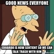 Professor Farnsworth - good news everyone eduardo is now sentient so we can talk trash with him
