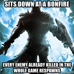 Dark Souls Dreamagus - Sits down at a bonfire Every enemy already killed in the whole game respawns