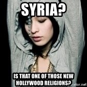 EMO IDIOT LAURA MATSUE - SYRIA? IS THAT ONE OF THOSE NEW HOLLYWOOD RELIGIONS?