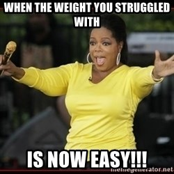 Overly-Excited Oprah!!!  - When the weight you struggled with is now easy!!!