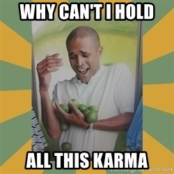 Why can't I hold all these limes - Why Can't I Hold  All This Karma
