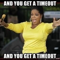 Overly-Excited Oprah!!!  - AND YOU GET A TIMEOUT AND YOU GET A TIMEOUT