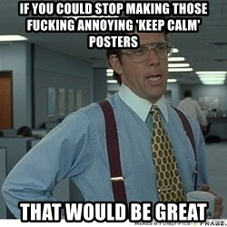 That would be great - IF YOU COULD STOP MAKING THOSE FUCKING ANNOYING 'KEEP CALM' POSTERS THAT WOULD BE GREAT