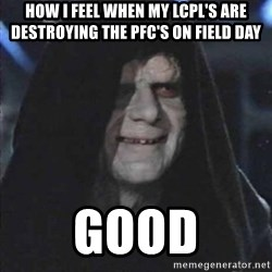 emperorrr - how i feel when my lcpl's are destroying the pfc's on field day good