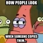 Getting real tired of your shit - how people look when someone copies them...
