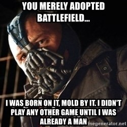 Only then you have my permission to die - You merely adopted Battlefield... I was born on it, mold by it. I didn't play any other game until i was already a man