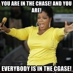 Overly-Excited Oprah!!!  - You are in the Chase! and you are! Everybody is in the Cgase!