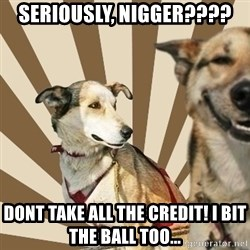 Stoner dogs concerned friend - Seriously, nigger???? Dont take all the credit! I bit the ball too...