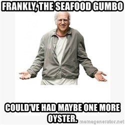 Larry David - Frankly, the seafood gumbo Could've had maybe one more oyster.