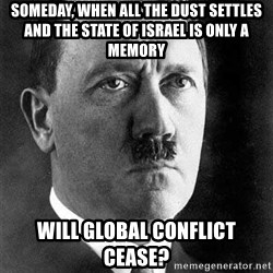 Hitler - someday, when all the dust settles and the state of israel is only a memory will global conflict cease?