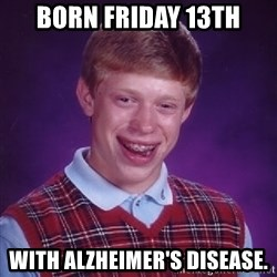 Bad Luck Brian - Born Friday 13th With Alzheimer's Disease.
