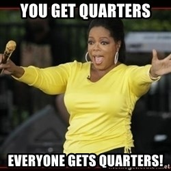 Overly-Excited Oprah!!!  - You Get Quarters Everyone gets Quarters!