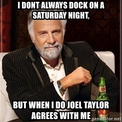 The Most Interesting Man In The World - i dont always dock on a saturday night, but when i do joel taylor agrees with me